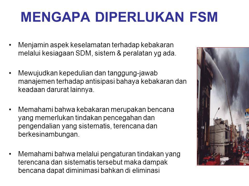MENGAPA DIPERLUKAN FSM Menjamin aspek keselamatan terhadap kebakaran melalui kesiagaan SDM, sistem & peralatan yg ada. Mewujudkan kepedulian dan tangg