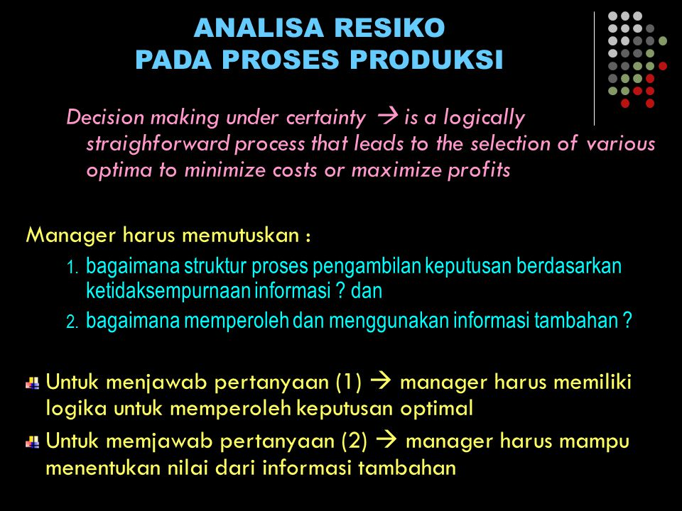 ANALISA RESIKO PADA PROSES PRODUKSI Decision making under certainty  is a logically straighforward process that leads to the selection of various optima to minimize costs or maximize profits Manager harus memutuskan : 1.