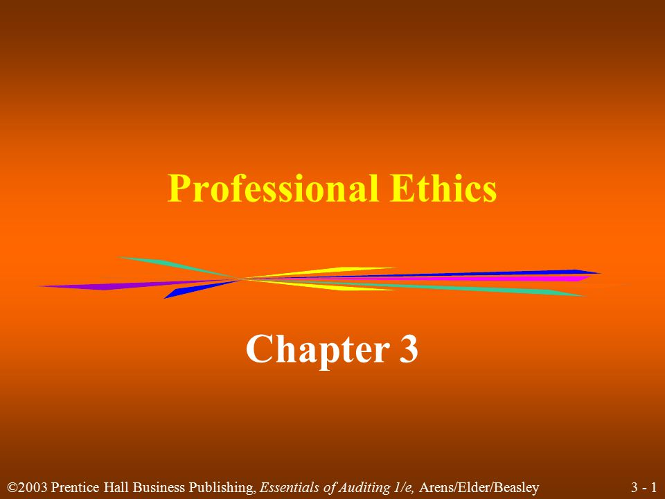 3 - 1 ©2003 Prentice Hall Business Publishing, Essentials of Auditing 1/e, Arens/Elder/Beasley Professional Ethics Chapter 3