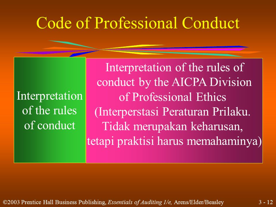 3 - 11 ©2003 Prentice Hall Business Publishing, Essentials of Auditing 1/e, Arens/Elder/Beasley Code of Professional Conduct (Kode Prilaku Profesional) Principles (Prinsip) Ideal standards of ethical conduct In philosophical terms (Standar ideal dari prilaku etka yang dapat dicapai dalam terminologi filosofi) Rules of Conduct (Peraturan Prilaku ) Minimum standards of ethical conduct stated as specific rules (Standar Minimum Prillaku etis yang Ditetapkan sebagai peraturan khusus)