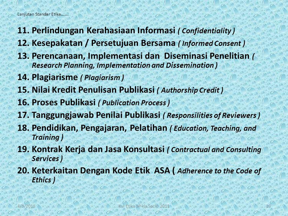 Lanjutan Standar Etika……. 11.Perlindungan Kerahasiaan Informasi ( Confidentiality ) 12.Kesepakatan / Persetujuan Bersama ( Informed Consent ) 13.Peren