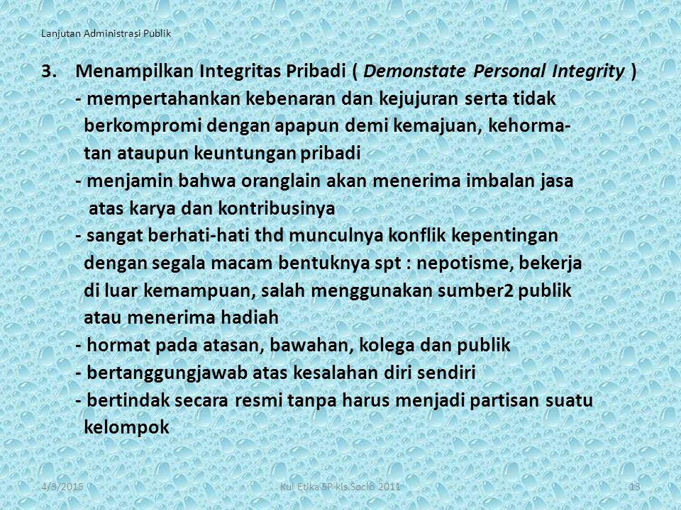 Lanjutan Administrasi Publik 3.Menampilkan Integritas Pribadi ( Demonstate Personal Integrity ) - mempertahankan kebenaran dan kejujuran serta tidak b