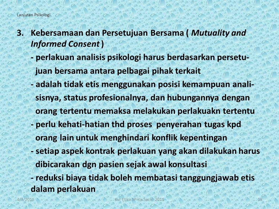 Lanjutan Psikologi 3.Kebersamaan dan Persetujuan Bersama ( Mutuality and Informed Consent ) - perlakuan analisis psikologi harus berdasarkan persetu-