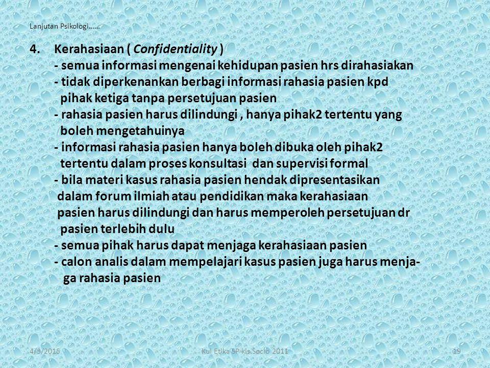 Lanjutan Psikologi…… 4.Kerahasiaan ( Confidentiality ) - semua informasi mengenai kehidupan pasien hrs dirahasiakan - tidak diperkenankan berbagi info