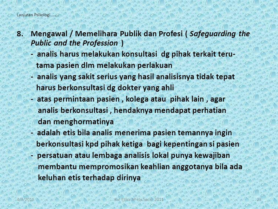 Lanjutan Psikologi ……. 8.Mengawal / Memelihara Publik dan Profesi ( Safeguarding the Public and the Profession ) - analis harus melakukan konsultasi d