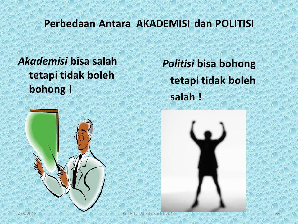 Perbedaan Antara AKADEMISI dan POLITISI Akademisi bisa salah tetapi tidak boleh bohong ! Politisi bisa bohong tetapi tidak boleh salah ! 354/3/2015Kul