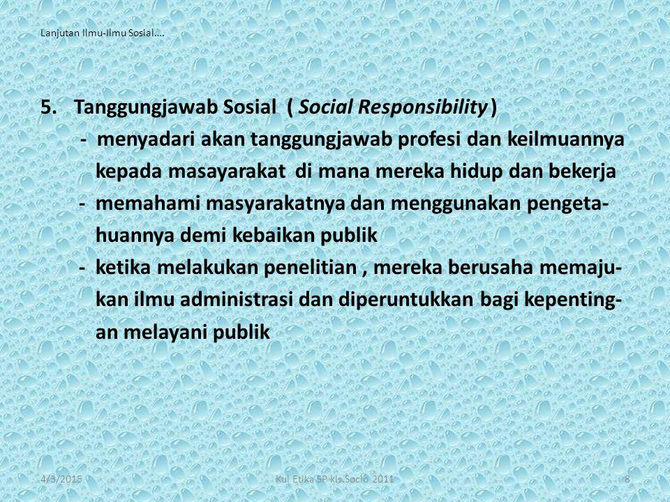 Lanjutan Ilmu-Ilmu Sosial…. 5.Tanggungjawab Sosial ( Social Responsibility ) - menyadari akan tanggungjawab profesi dan keilmuannya kepada masayarakat