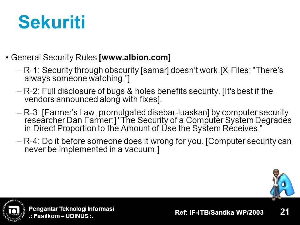 Pengantar Teknologi Informasi.: Fasilkom – UDINUS :. Ref: IF-ITB/Santika WP/2003 21 Sekuriti General Security Rules [www.albion.com] – R-1: Security t