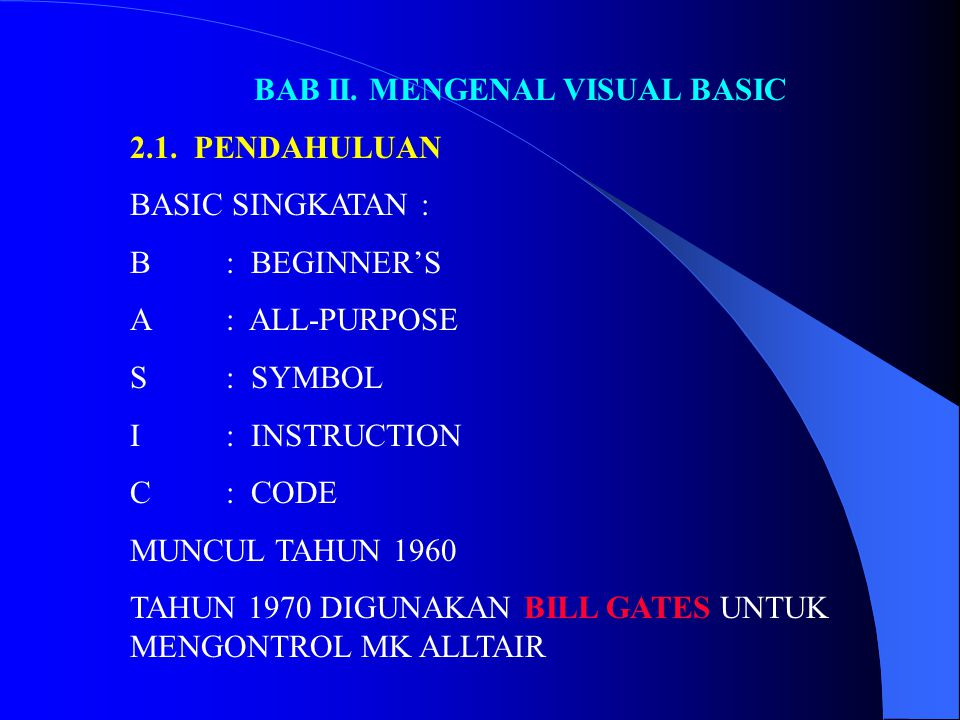 BAB II. MENGENAL VISUAL BASIC 2.1. PENDAHULUAN BASIC SINGKATAN : B: BEGINNER'S A: ALL-PURPOSE S: SYMBOL I: INSTRUCTION C: CODE MUNCUL TAHUN 1960 TAHUN