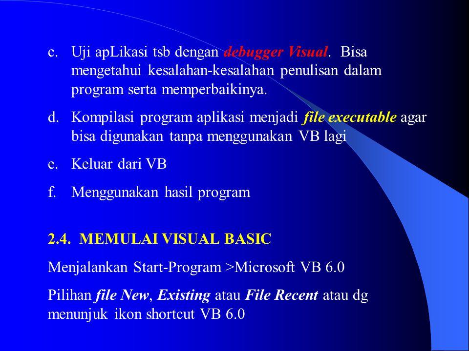 c.Uji apLikasi tsb dengan debugger Visual. Bisa mengetahui kesalahan-kesalahan penulisan dalam program serta memperbaikinya. d.Kompilasi program aplik