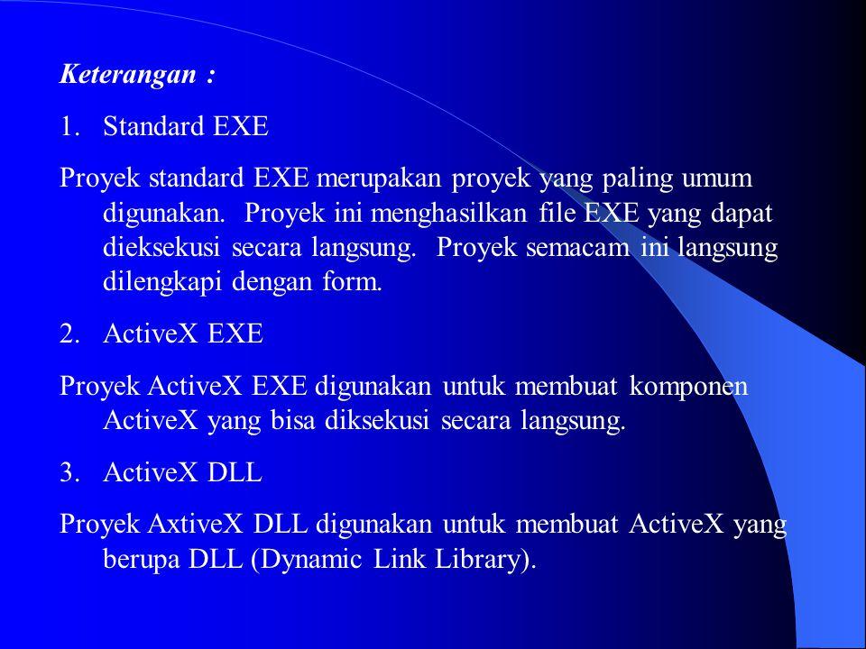 Keterangan : 1.Standard EXE Proyek standard EXE merupakan proyek yang paling umum digunakan. Proyek ini menghasilkan file EXE yang dapat dieksekusi se