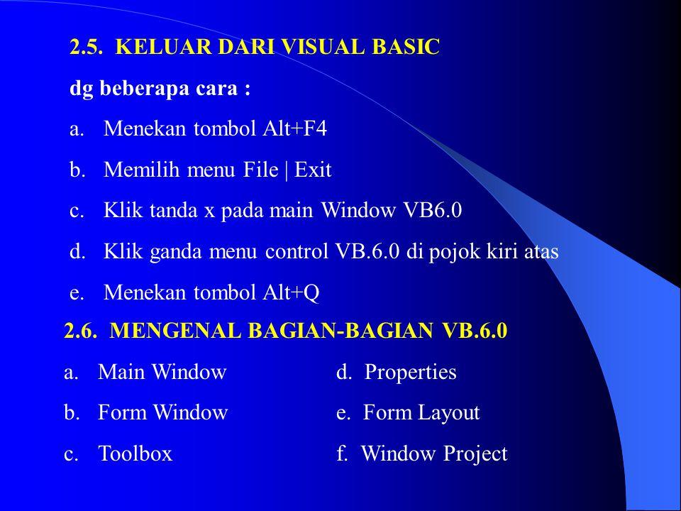 2.5. KELUAR DARI VISUAL BASIC dg beberapa cara : a.Menekan tombol Alt+F4 b.Memilih menu File | Exit c.Klik tanda x pada main Window VB6.0 d.Klik ganda