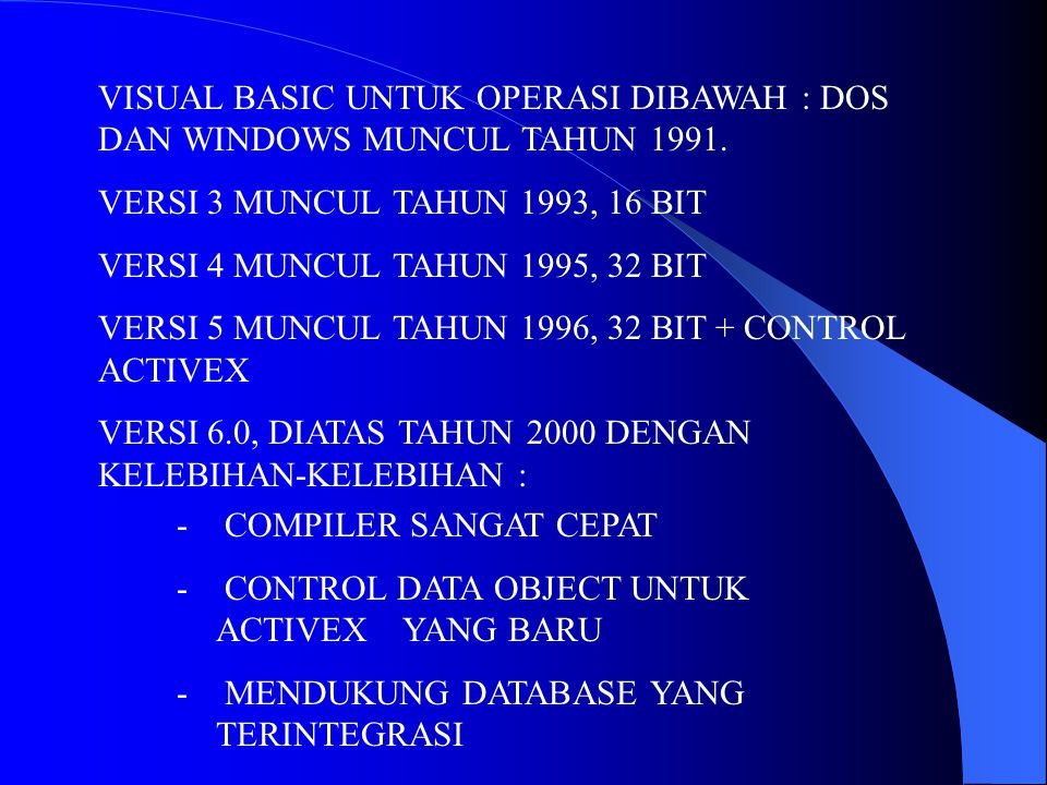 VISUAL BASIC UNTUK OPERASI DIBAWAH : DOS DAN WINDOWS MUNCUL TAHUN 1991. VERSI 3 MUNCUL TAHUN 1993, 16 BIT VERSI 4 MUNCUL TAHUN 1995, 32 BIT VERSI 5 MU