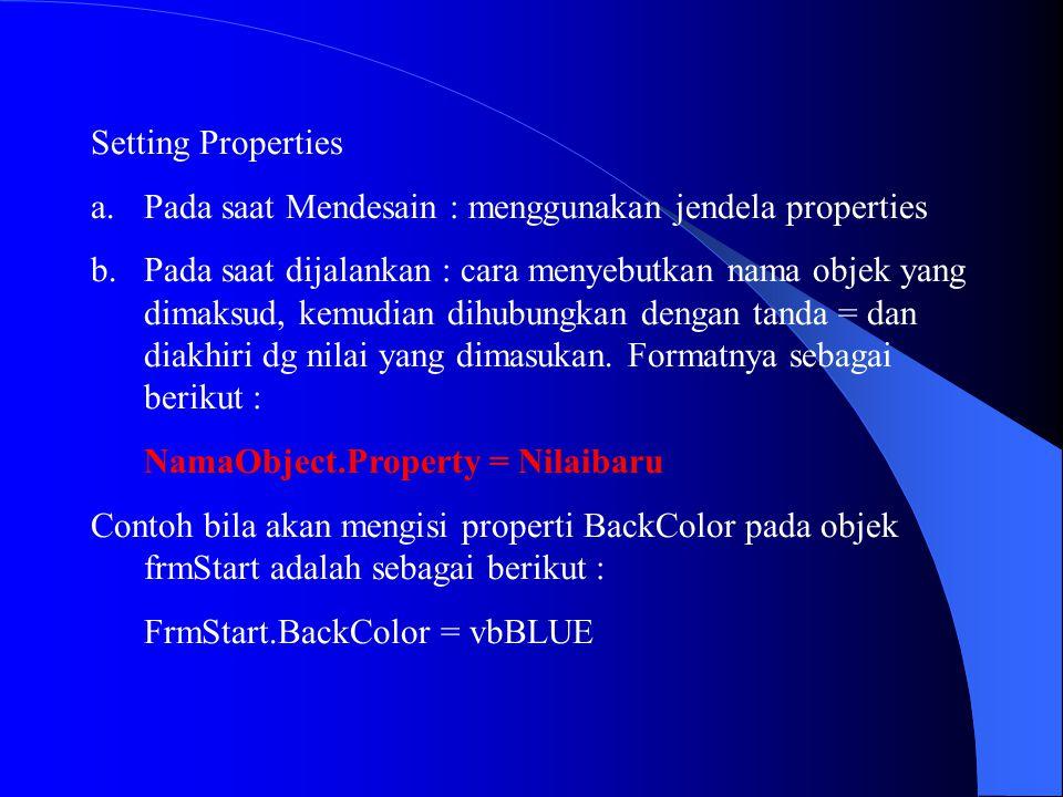 Setting Properties a.Pada saat Mendesain : menggunakan jendela properties b.Pada saat dijalankan : cara menyebutkan nama objek yang dimaksud, kemudian
