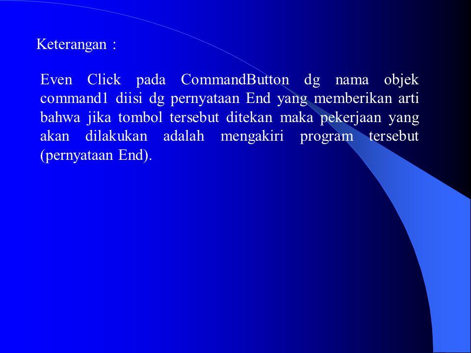 Keterangan : Even Click pada CommandButton dg nama objek command1 diisi dg pernyataan End yang memberikan arti bahwa jika tombol tersebut ditekan maka