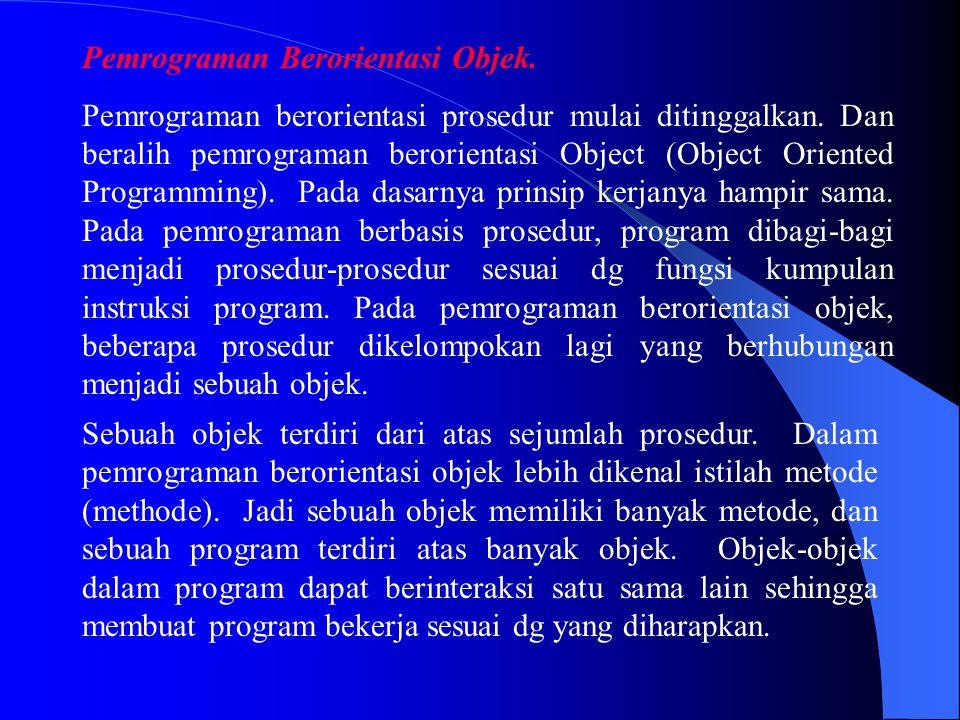 Pemrograman Berorientasi Objek. Pemrograman berorientasi prosedur mulai ditinggalkan. Dan beralih pemrograman berorientasi Object (Object Oriented Pro