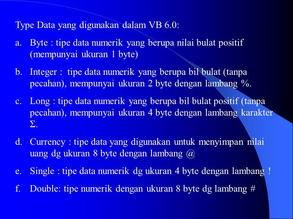 Type Data yang digunakan dalam VB 6.0: a.Byte : tipe data numerik yang berupa nilai bulat positif (mempunyai ukuran 1 byte) b.Integer : tipe data nume