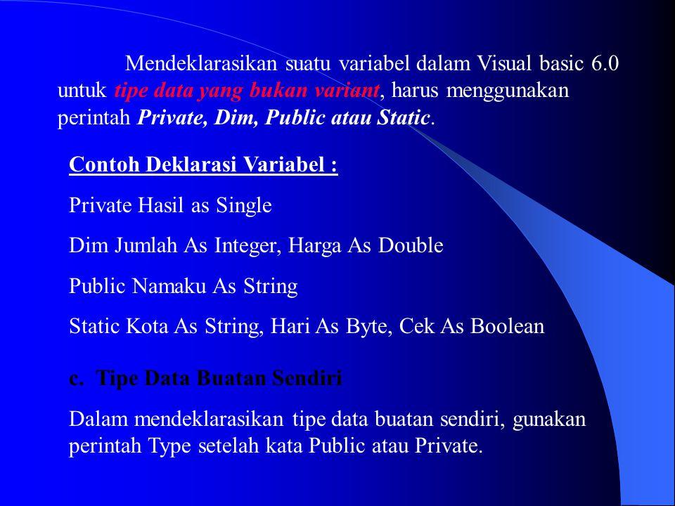Mendeklarasikan suatu variabel dalam Visual basic 6.0 untuk tipe data yang bukan variant, harus menggunakan perintah Private, Dim, Public atau Static.