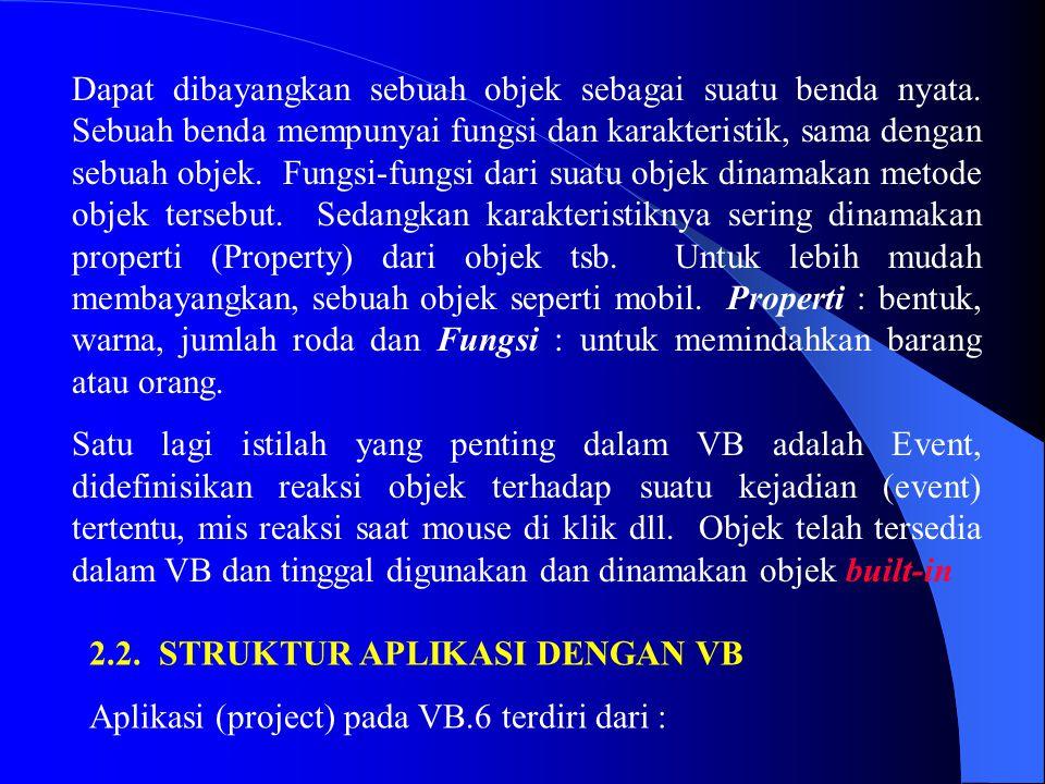 2.2. STRUKTUR APLIKASI DENGAN VB Aplikasi (project) pada VB.6 terdiri dari : Dapat dibayangkan sebuah objek sebagai suatu benda nyata. Sebuah benda me