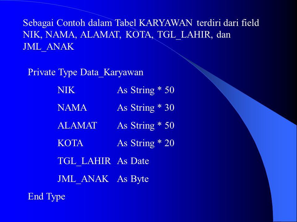 Sebagai Contoh dalam Tabel KARYAWAN terdiri dari field NIK, NAMA, ALAMAT, KOTA, TGL_LAHIR, dan JML_ANAK Private Type Data_Karyawan NIKAs String * 50 N