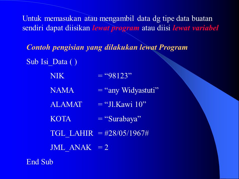 """Contoh pengisian yang dilakukan lewat Program Sub Isi_Data ( ) NIK= """"98123"""" NAMA= """"any Widyastuti"""" ALAMAT= """"Jl.Kawi 10"""" KOTA= """"Surabaya"""" TGL_LAHIR= #2"""