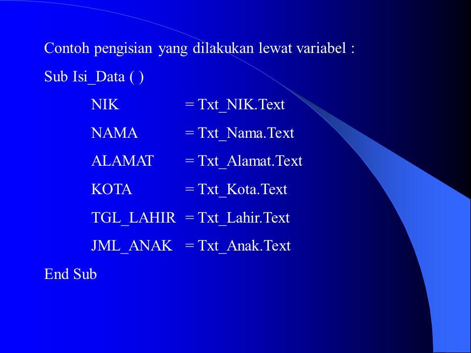 Contoh pengisian yang dilakukan lewat variabel : Sub Isi_Data ( ) NIK= Txt_NIK.Text NAMA= Txt_Nama.Text ALAMAT= Txt_Alamat.Text KOTA= Txt_Kota.Text TG