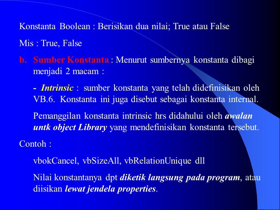 Konstanta Boolean : Berisikan dua nilai; True atau False Mis : True, False b.Sumber Konstanta : Menurut sumbernya konstanta dibagi menjadi 2 macam : -