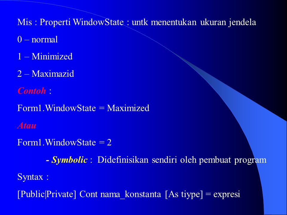 Mis : Properti WindowState : untk menentukan ukuran jendela 0 – normal 1 – Minimized 2 – Maximazid Contoh : Form1.WindowState = Maximized Atau Form1.W