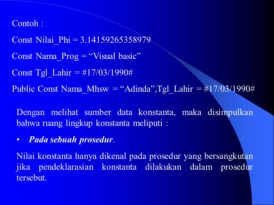 "Contoh : Const Nilai_Phi = 3.14159265358979 Const Nama_Prog = ""Visual basic"" Const Tgl_Lahir = #17/03/1990# Public Const Nama_Mhsw = ""Adinda"",Tgl_Lahi"