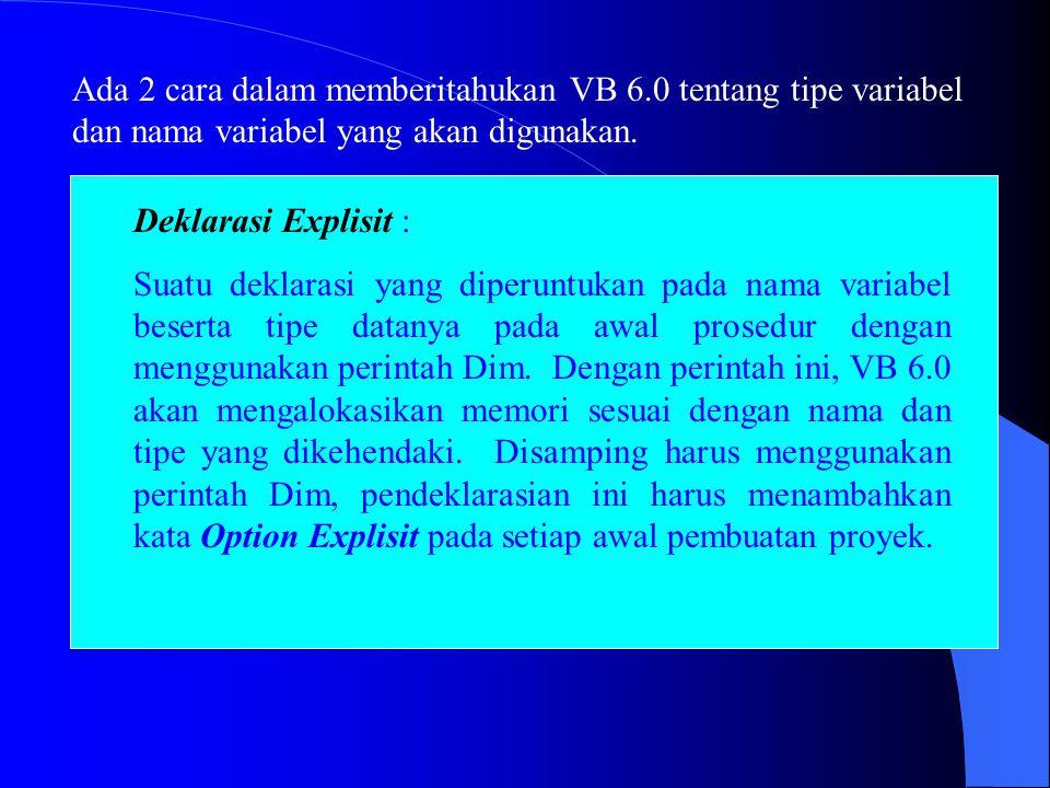 Ada 2 cara dalam memberitahukan VB 6.0 tentang tipe variabel dan nama variabel yang akan digunakan. Deklarasi Explisit : Suatu deklarasi yang diperunt