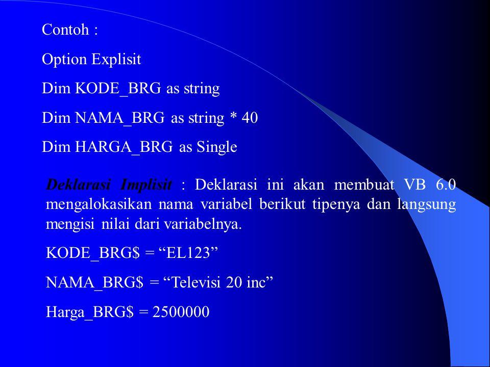 Contoh : Option Explisit Dim KODE_BRG as string Dim NAMA_BRG as string * 40 Dim HARGA_BRG as Single Deklarasi Implisit : Deklarasi ini akan membuat VB