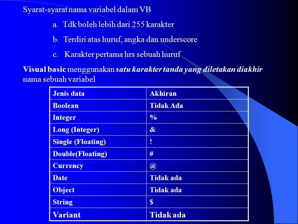 Syarat-syarat nama variabel dalam VB a. Tdk boleh lebih dari 255 karakter b. Terdiri atas huruf, angka dan underscore c. Karakter pertama hrs sebuah h