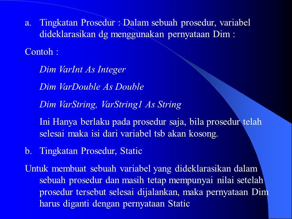 a.Tingkatan Prosedur : Dalam sebuah prosedur, variabel dideklarasikan dg menggunakan pernyataan Dim : Contoh : Dim VarInt As Integer Dim VarDouble As