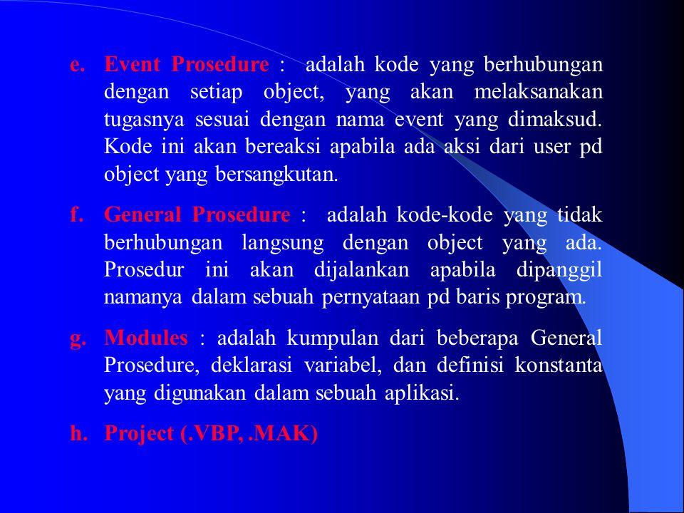 e.Event Prosedure : adalah kode yang berhubungan dengan setiap object, yang akan melaksanakan tugasnya sesuai dengan nama event yang dimaksud. Kode in