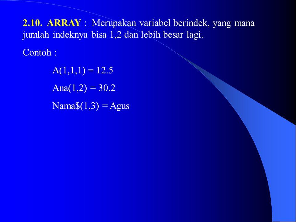 2.10. ARRAY : Merupakan variabel berindek, yang mana jumlah indeknya bisa 1,2 dan lebih besar lagi. Contoh : A(1,1,1) = 12.5 Ana(1,2) = 30.2 Nama$(1,3