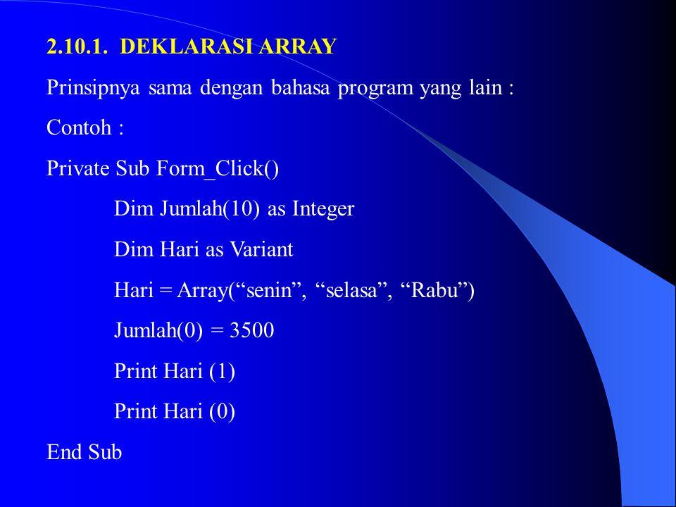 2.10.1. DEKLARASI ARRAY Prinsipnya sama dengan bahasa program yang lain : Contoh : Private Sub Form_Click() Dim Jumlah(10) as Integer Dim Hari as Vari