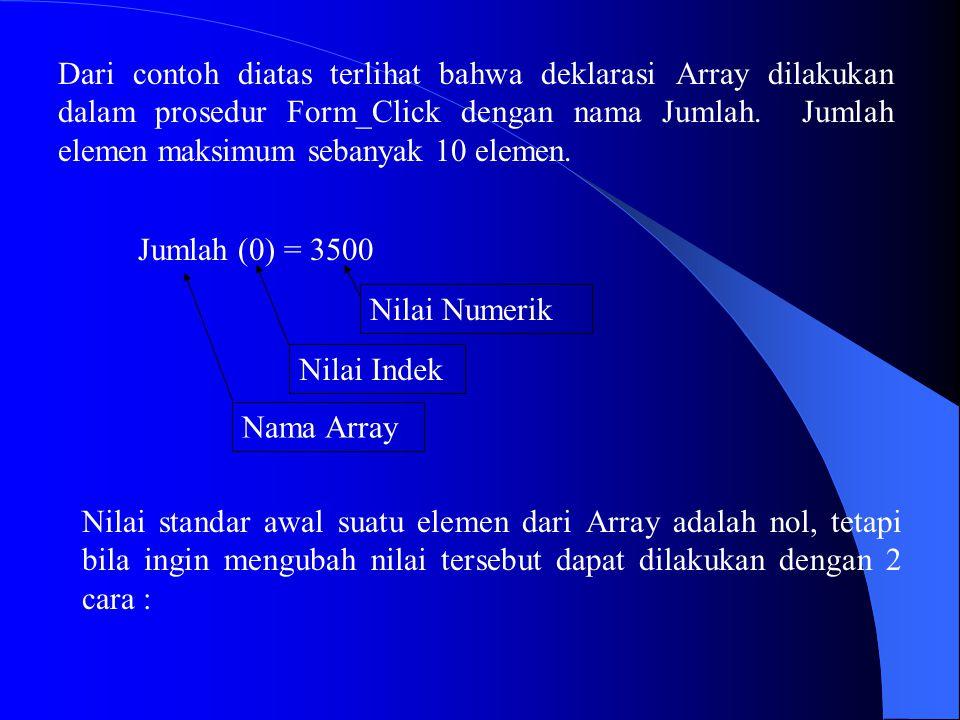 Dari contoh diatas terlihat bahwa deklarasi Array dilakukan dalam prosedur Form_Click dengan nama Jumlah. Jumlah elemen maksimum sebanyak 10 elemen. J