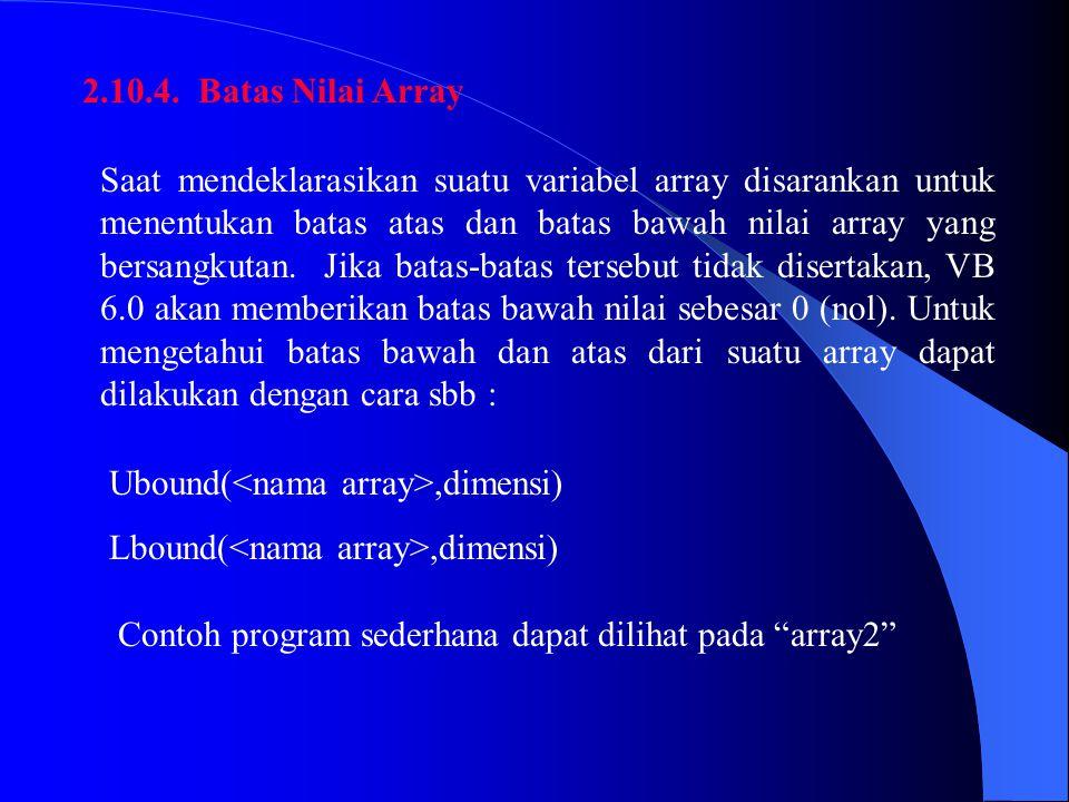 2.10.4. Batas Nilai Array Saat mendeklarasikan suatu variabel array disarankan untuk menentukan batas atas dan batas bawah nilai array yang bersangkut