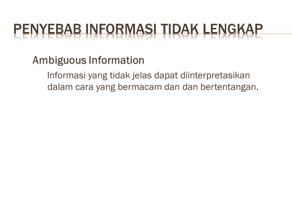 Ambiguous Information Informasi yang tidak jelas dapat diinterpretasikan dalam cara yang bermacam dan dan bertentangan.