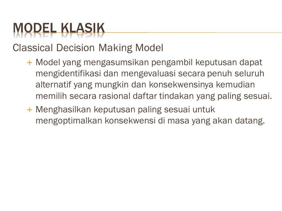 Classical Decision Making Model  Model yang mengasumsikan pengambil keputusan dapat mengidentifikasi dan mengevaluasi secara penuh seluruh alternatif
