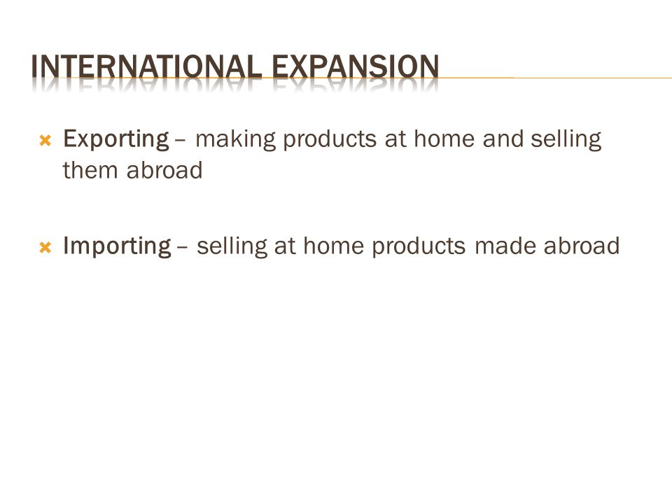  Exporting – making products at home and selling them abroad  Importing – selling at home products made abroad