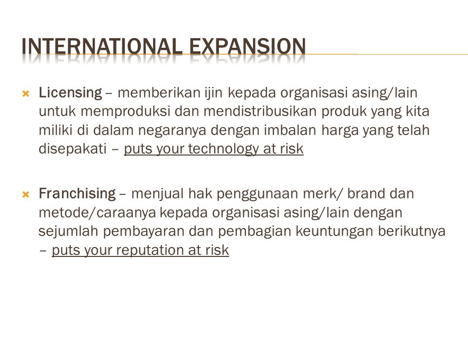  Licensing – memberikan ijin kepada organisasi asing/lain untuk memproduksi dan mendistribusikan produk yang kita miliki di dalam negaranya dengan im