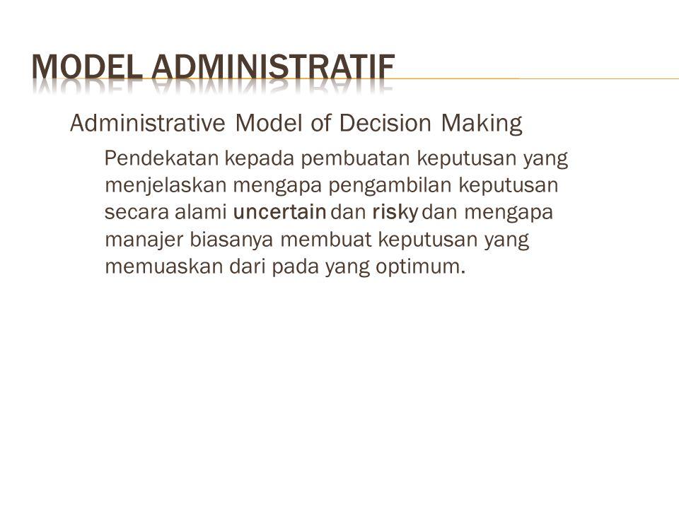 Administrative Model of Decision Making Pendekatan kepada pembuatan keputusan yang menjelaskan mengapa pengambilan keputusan secara alami uncertain da