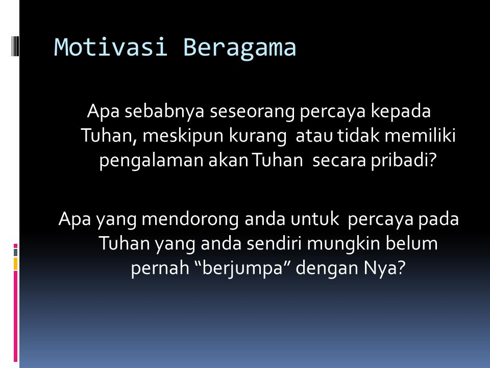 Motivasi Beragama Apa sebabnya seseorang percaya kepada Tuhan, meskipun kurang atau tidak memiliki pengalaman akan Tuhan secara pribadi.