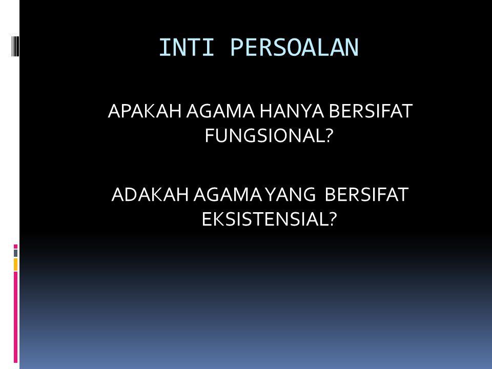 INTI PERSOALAN APAKAH AGAMA HANYA BERSIFAT FUNGSIONAL? ADAKAH AGAMA YANG BERSIFAT EKSISTENSIAL?