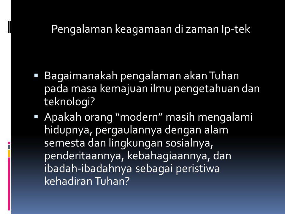 Pengalaman keagamaan di zaman Ip-tek  Bagaimanakah pengalaman akan Tuhan pada masa kemajuan ilmu pengetahuan dan teknologi.