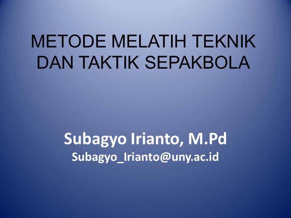 METODE MELATIH TEKNIK DAN TAKTIK SEPAKBOLA Subagyo Irianto, M.Pd Subagyo_Irianto@uny.ac.id