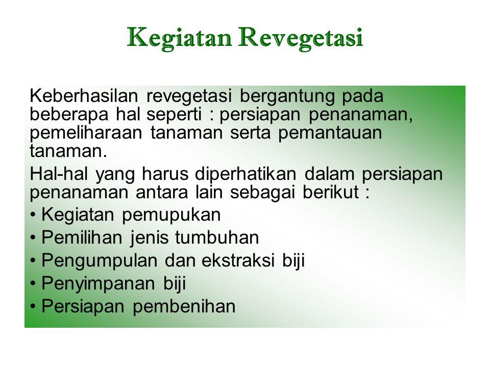 Kegiatan Revegetasi Keberhasilan revegetasi bergantung pada beberapa hal seperti : persiapan penanaman, pemeliharaan tanaman serta pemantauan tanaman.