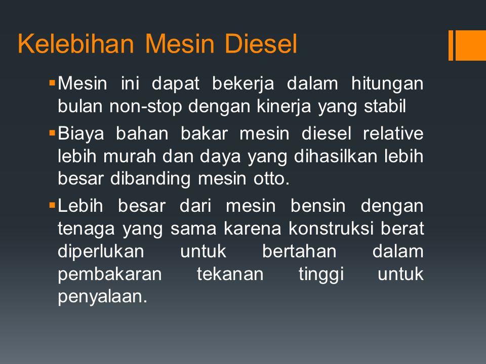 Kelebihan Mesin Diesel  Mesin ini dapat bekerja dalam hitungan bulan non-stop dengan kinerja yang stabil  Biaya bahan bakar mesin diesel relative le