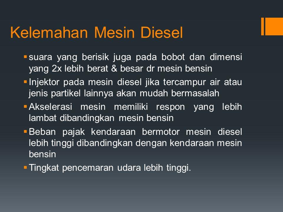 Kelemahan Mesin Diesel  suara yang berisik juga pada bobot dan dimensi yang 2x lebih berat & besar dr mesin bensin  Injektor pada mesin diesel jika
